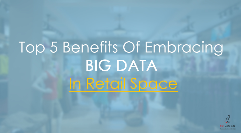 Top 5 Benefits Of Embracing Big Data In Retail Space
